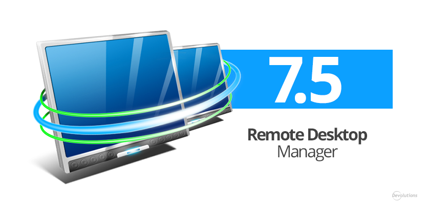 Devolutions Launches Improved and Enhanced Remote Desktop Manager Version 7.5