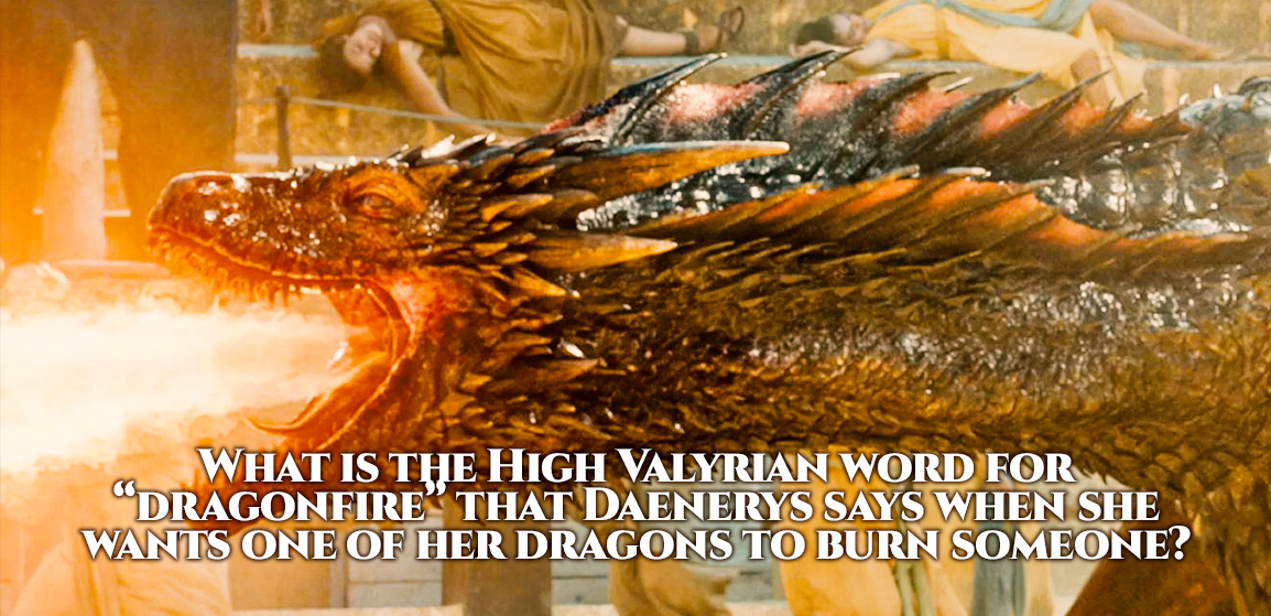 """What is the High Valytian word for \""""Dragonfire\"""" that Daenerys says when she wants one of her dragons to burn someone?"""
